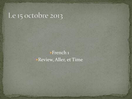 French 1 Review, Aller, et Time. What have you learned so far in this class ?