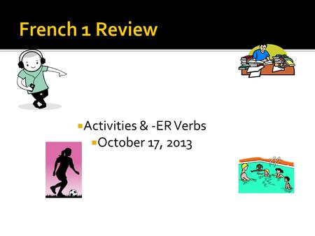 Activities & -ER Verbs October 17, 2013. When I was teaching in France, most of my students had all of their classes with the same group of people. How.
