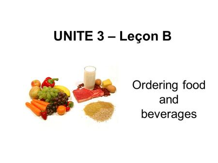 UNITE 3 – Leçon B Ordering food and beverages. Gender of Nouns Unlike nouns in English, every French noun has a gender, either masculine or feminine.