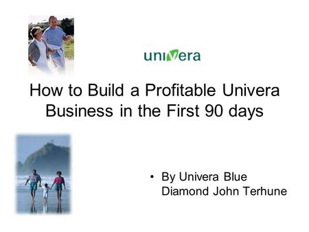 How to Build a Profitable Univera Business in the First 90 days By Univera Blue Diamond John Terhune.