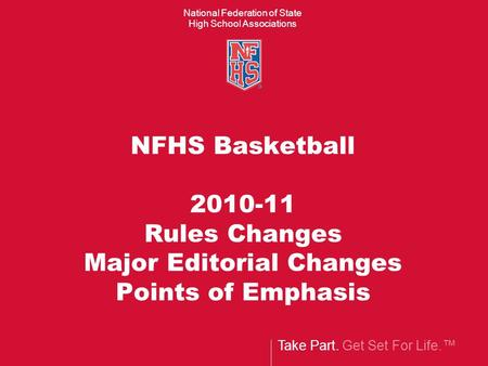Take Part. Get Set For Life. National Federation of State High School Associations NFHS Basketball 2010-11 Rules Changes Major Editorial Changes Points.