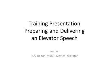 Training Presentation Preparing and Delivering an Elevator Speech Author R.A. Dalton, MKMP, Master Facilitator.