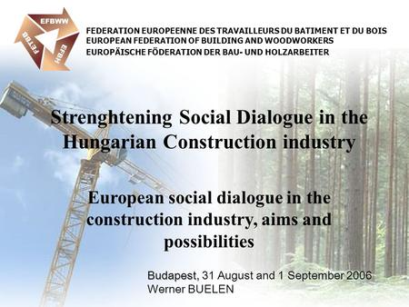 Budapest, Budapest, 31 August and 1 September 2006 Werner BUELEN Strenghtening Social Dialogue in the Hungarian Construction industry European social dialogue.