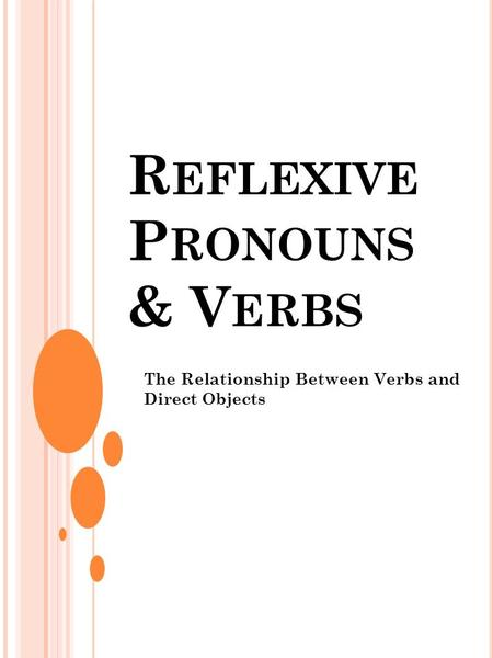 R EFLEXIVE P RONOUNS & V ERBS The Relationship Between Verbs and Direct Objects.