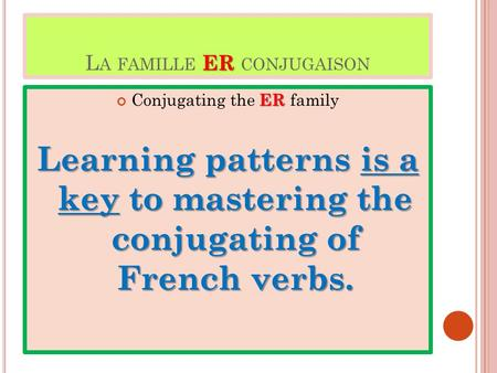 ER L A FAMILLE ER CONJUGAISON ER Conjugating the ER family Learning patterns is a key to mastering the conjugating of French verbs.