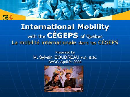International Mobility with the CÉGEPS of Québec La mobilité internationale dans les CÉGEPS Presented by M. Sylvain GOUDREAU M.A., B.Sc. AACC, April 5.