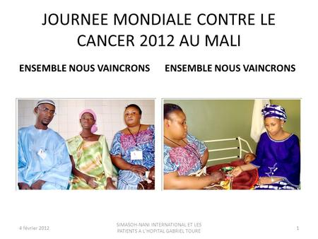 JOURNEE MONDIALE CONTRE LE CANCER 2012 AU MALI ENSEMBLE NOUS VAINCRONS 4 février 20121 SIMASOH-NANI INTERNATIONAL ET LES PATIENTS A L'HOPITAL GABRIEL TOURE.