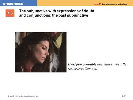 7.3 © and ® 2012 Vista Higher Learning, Inc. 7.3-1 The subjunctive with expressions of doubt and conjunctions; the past subjunctive Il est peu probable.