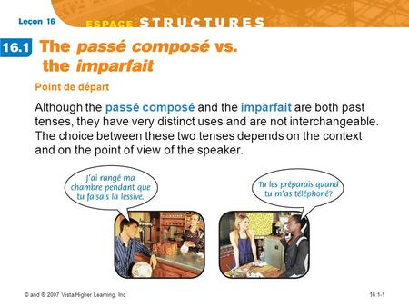 © and ® 2007 Vista Higher Learning, Inc.16.1-1 Point de départ Although the passé composé and the imparfait are both past tenses, they have very distinct.