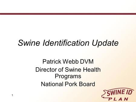 1 Swine Identification Update Patrick Webb DVM Director of Swine Health Programs National Pork Board.