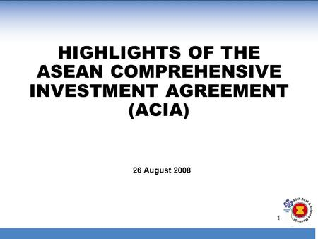 1 HIGHLIGHTS OF THE ASEAN COMPREHENSIVE INVESTMENT AGREEMENT (ACIA) 26 August 2008.