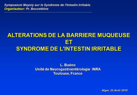 L. Buéno Unité de Neurogastroentérologie INRA Toulouse, France ALTERATIONS DE LA BARRIERE MUQUEUSE ET SYNDROME DE L'INTESTIN IRRITABLE Symposium Mayoly.