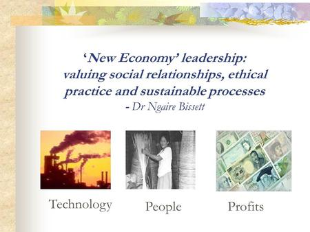 Profits Technology People New Economy leadership: valuing social relationships, ethical practice and sustainable processes - Dr Ngaire Bissett.