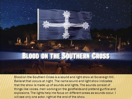 Blood on the Southern Cross is a sound and light show at Sovereign Hill, Ballarat that occurs at night. The name sound and light show indicates that the.