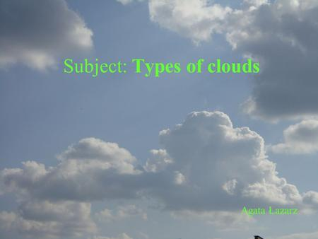 Subject: Types of clouds Agata Łazarz. Internet Classification identifies clouds by appearance: heaped clouds (cumulus) layer clouds (stratus) feathery.