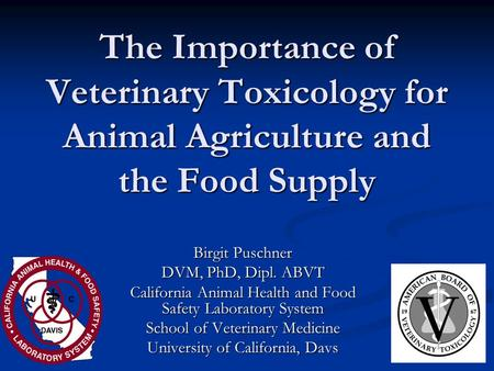 The Importance of Veterinary Toxicology for Animal Agriculture and the Food Supply Birgit Puschner DVM, PhD, Dipl. ABVT California Animal Health and Food.