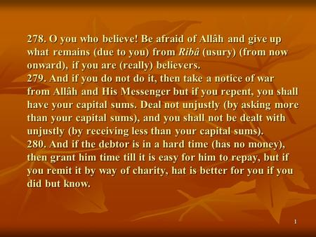 278. O you who believe! Be afraid of Allâh and give up what remains (due to you) from Ribâ (usury) (from now onward), if you are (really) believers. 279.