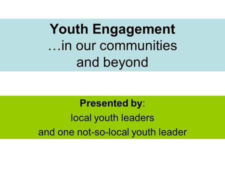 Youth Engagement …in our communities and beyond Presented by: local youth leaders and one not-so-local youth leader.