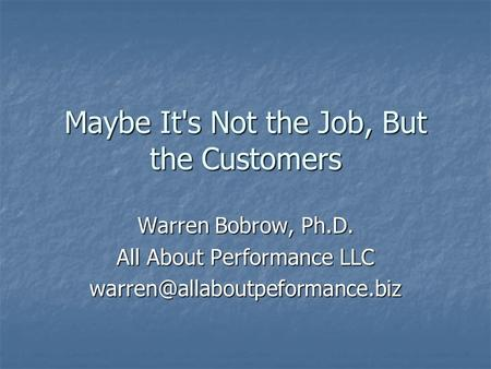 Maybe It's Not the Job, But the Customers Warren Bobrow, Ph.D. All About Performance LLC
