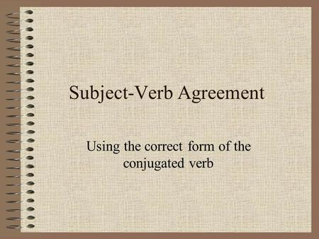 Subject-Verb Agreement Using the correct form of the conjugated verb.