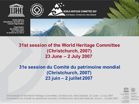 31st session of the World Heritage Committee, Christchurch, New Zealand, 23 June – 2 July 2007 31e session du Comité du patrimoine mondial, Christchurch,