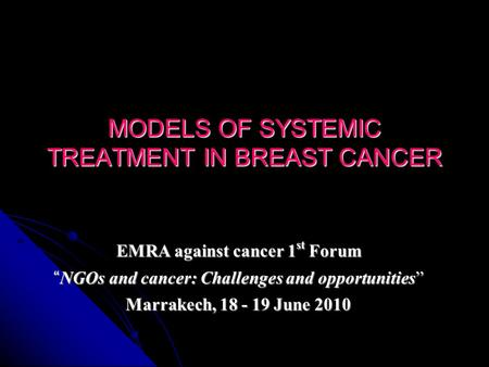 MODELS OF SYSTEMIC TREATMENT IN BREAST CANCER EMRA against cancer 1 st Forum NGOs and cancer: Challenges and opportunities NGOs and cancer: Challenges.