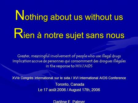 N othing about us without us R ien à notre sujet sans nous Greater, meaningful involvement of people who use illegal drugs Implication accrue de personnes.