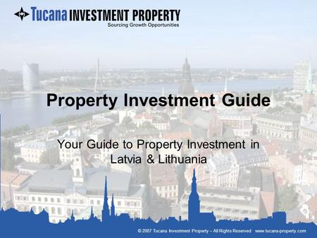 © 2007 Tucana Investment Property – All Rights Reserved www.tucana-property.com Property Investment Guide Your Guide to Property Investment in Latvia &