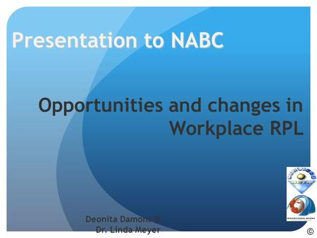Opportunities and changes in Workplace RPL Deonita Damons & Dr. Linda Meyer Presentation to NABC ©