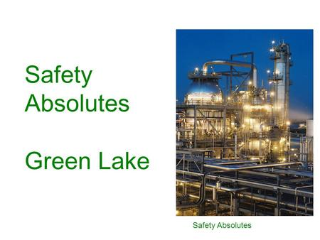 Safety Absolutes Safety Absolutes Green Lake. Safety Absolutes Permit to Work Energy Isolation Ground Disturbance Confined Space Entry Working at Heights.