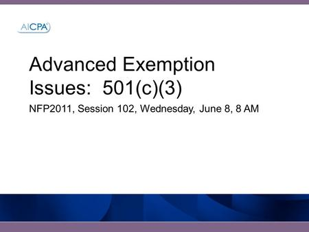Advanced Exemption Issues: 501(c)(3) NFP2011, Session 102, Wednesday, June 8, 8 AM.