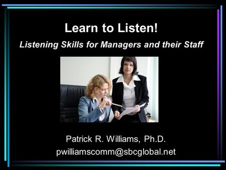Learn to Listen! Listening Skills for Managers and their Staff Patrick R. Williams, Ph.D.