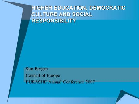 HIGHER EDUCATION, DEMOCRATIC CULTURE AND SOCIAL RESPONSIBILITY Sjur Bergan Council of Europe EURASHE Annual Conference 2007.
