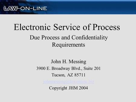 Electronic Service of Process Due Process and Confidentiality Requirements John H. Messing 3900 E. Broadway Blvd., Suite 201 Tucson, AZ 85711
