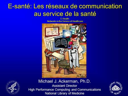 E-santé: Les réseaux de communication au service de la santé E-Health: Networks in the Service of Healthcare Michael J. Ackerman, Ph.D. Assistant Director.