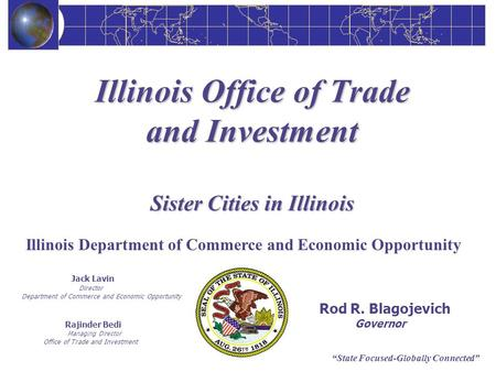 State Focused-Globally Connected Illinois Office of Trade and Investment Sister Cities in Illinois Jack Lavin Director Department of Commerce and Economic.