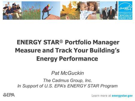 ENERGY STAR ® Portfolio Manager Measure and Track Your Buildings Energy Performance Pat McGuckin The Cadmus Group, Inc. In Support of U.S. EPAs ENERGY.