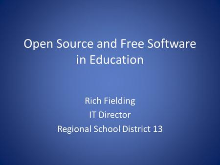 Open Source and Free Software in Education Rich Fielding IT Director Regional School District 13.
