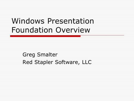 Windows Presentation Foundation Overview Greg Smalter Red Stapler Software, LLC.