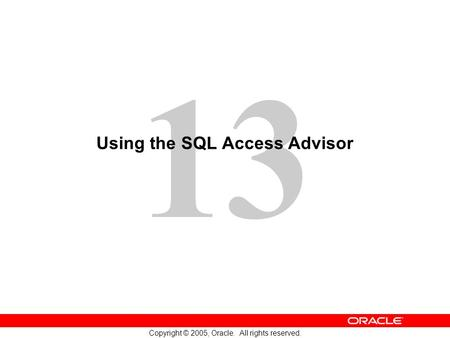 13 Copyright © 2005, Oracle. All rights reserved. Using the SQL Access Advisor.