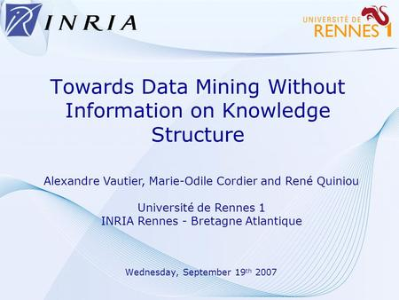 Towards Data Mining Without Information on Knowledge Structure Wednesday, September 19 th 2007 Alexandre Vautier, Marie-Odile Cordier and René Quiniou.