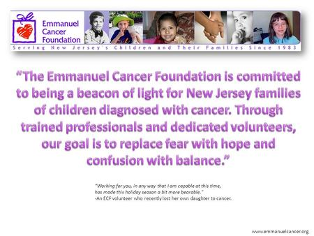 Www.emmanuelcancer.org Working for you, in any way that I am capable at this time, has made this holiday season a bit more bearable. -An ECF volunteer.