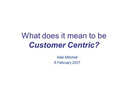 What does it mean to be Customer Centric? Alan Mitchell 8 February 2007.