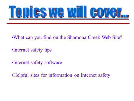 What can you find on the Shamona Creek Web Site? Internet safety tips Internet safety software Helpful sites for information on Internet safety.