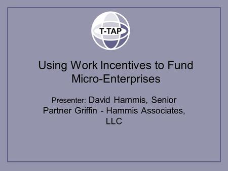 Using Work Incentives to Fund Micro-Enterprises Presenter: David Hammis, Senior Partner Griffin - Hammis Associates, LLC.