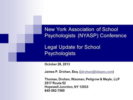 New York Association of School Psychologists (NYASP) Conference Legal Update for School Psychologists October 26, 2013 James P. Drohan, Esq.