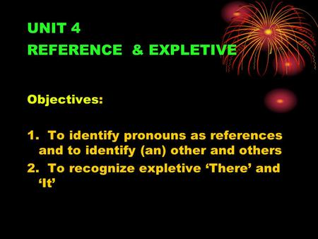 UNIT 4 REFERENCE & EXPLETIVE Objectives: 1. To identify pronouns as references and to identify (an) other and others 2. To recognize expletive There and.