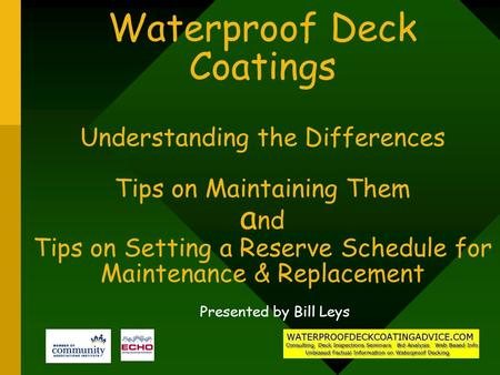 Waterproof Deck Coatings Understanding the Differences Tips on Maintaining Them a nd Tips on Setting a Reserve Schedule for Maintenance & Replacement Presented.