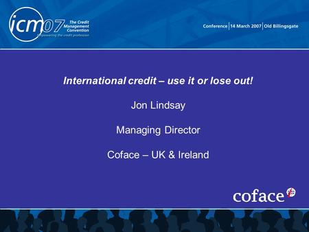 International credit – use it or lose out! Jon Lindsay Managing Director Coface – UK & Ireland.