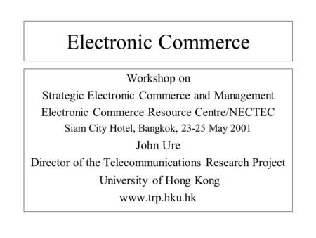 Electronic Commerce Workshop on Strategic Electronic Commerce and Management Electronic Commerce Resource Centre/NECTEC Siam City Hotel, Bangkok, 23-25.